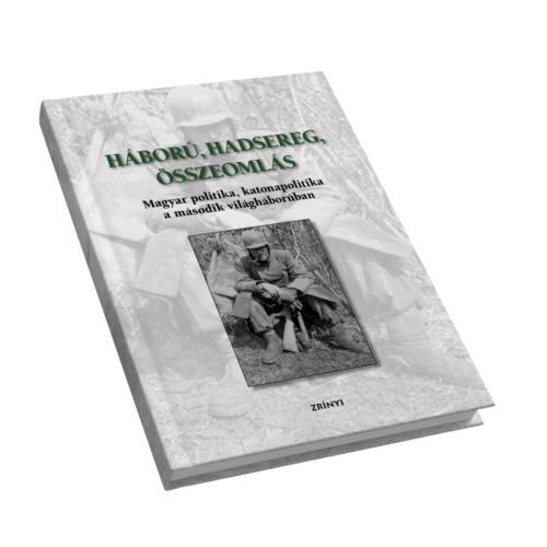 Háború, hadsereg, összeomlás - Magyarország katonai részvétele és szerepe a második világháborúban